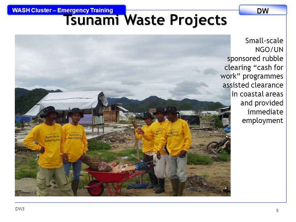 WASH Cluster – Emergency Training DW DW3 6 Concrete & bricks sorted from the tsunami wastes Timber sorted from the tsunami wastes Tsunami Waste Projects Tsunami Waste Recovery Management Programme (TWRMP): aimed to provide means to resume garbage collection & complete tsunami waste clearance