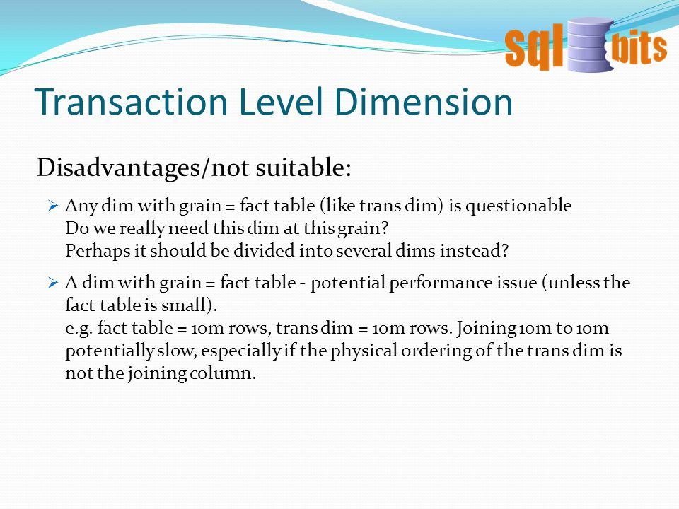 Transaction Level Dimension  Any dim with grain = fact table (like trans dim) is questionable Do we really need this dim at this grain.