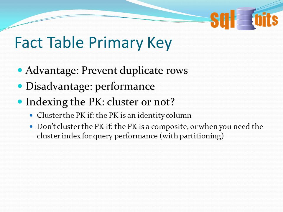 Fact Table Primary Key Advantage: Prevent duplicate rows Disadvantage: performance Indexing the PK: cluster or not.