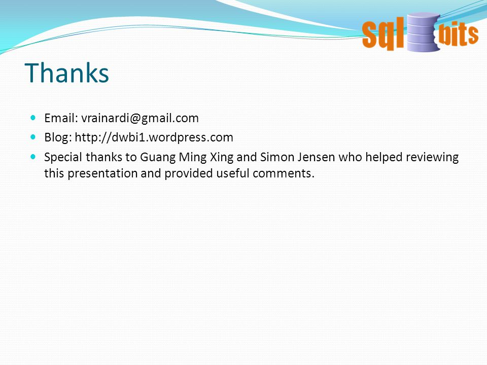 Thanks Email: vrainardi@gmail.com Blog: http://dwbi1.wordpress.com Special thanks to Guang Ming Xing and Simon Jensen who helped reviewing this presentation and provided useful comments.