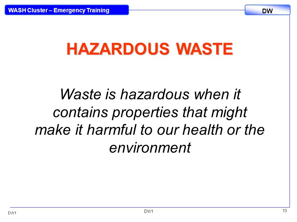 DW WASH Cluster – Emergency Training DW1 13 DW1 HAZARDOUS WASTE Waste is hazardous when it contains properties that might make it harmful to our health or the environment