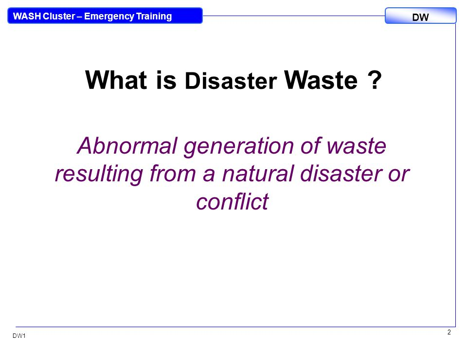 DW WASH Cluster – Emergency Training DW1 33 Opportunities Valuable Resource Material (coral blocks, concrete, mortar, steel, electrical cable and equipment)Valuable Resource Material (coral blocks, concrete, mortar, steel, electrical cable and equipment) Recycling of demolition wasteRecycling of demolition waste Disaster preparednessDisaster preparedness CompostingComposting Improved waste managementImproved waste management Economic developmentEconomic development
