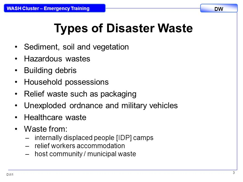 DW WASH Cluster – Emergency Training DW1 4 Different Disasters Different disasters are likely to generate different types of waste: Tsunami: Vegetation, human and animal remains, building debris, municipal, camp and from relief operations Earthquake: building debris, healthcare Floods: households goods, healthcare, animal carcasses, camp Hurricanes/Typhoons: similar to floods + building debris and vegetation Post-conflict: destroyed buildings, military hardware, unexploded ordnance (UXO), depleted uranium (DU), camp and from relief operations