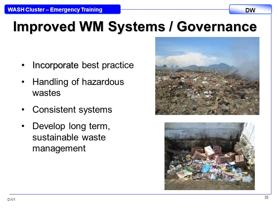 DW WASH Cluster – Emergency Training DW1 35 Improved WM Systems / Governance IncorporateIncorporate best practice Handling of hazardous wastes Consistent systems Develop long term, sustainable waste management
