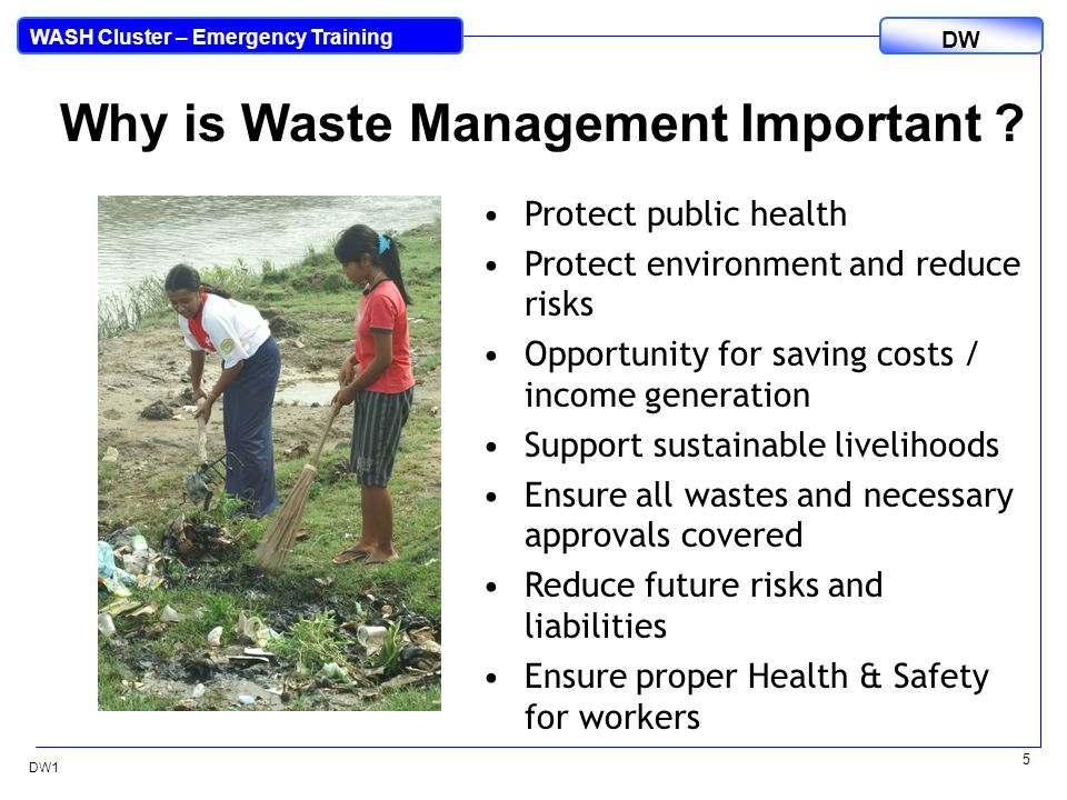 DW WASH Cluster – Emergency Training DW1 6 Managing Disaster Waste Waste management is a multiple cluster and cross-sector issue – health, construction, municipal services, financial, industry, tourism.Waste management is a multiple cluster and cross-sector issue – health, construction, municipal services, financial, industry, tourism.