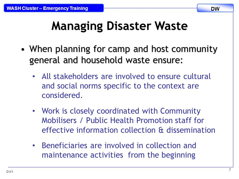 DW WASH Cluster – Emergency Training DW1 7 Managing Disaster Waste When planning for camp and host community general and household waste ensure:When planning for camp and host community general and household waste ensure: All stakeholders are involved to ensure cultural and social norms specific to the context are considered.