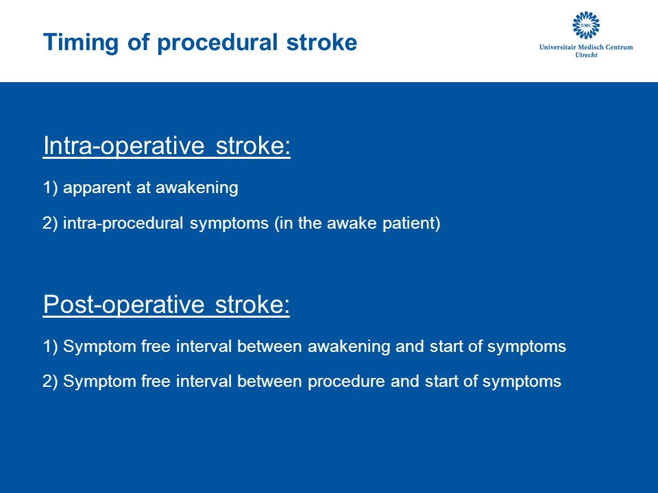 Timing of procedural stroke Intra-operative stroke: 1) apparent at awakening 2) intra-procedural symptoms (in the awake patient) Post-operative stroke: 1) Symptom free interval between awakening and start of symptoms 2) Symptom free interval between procedure and start of symptoms