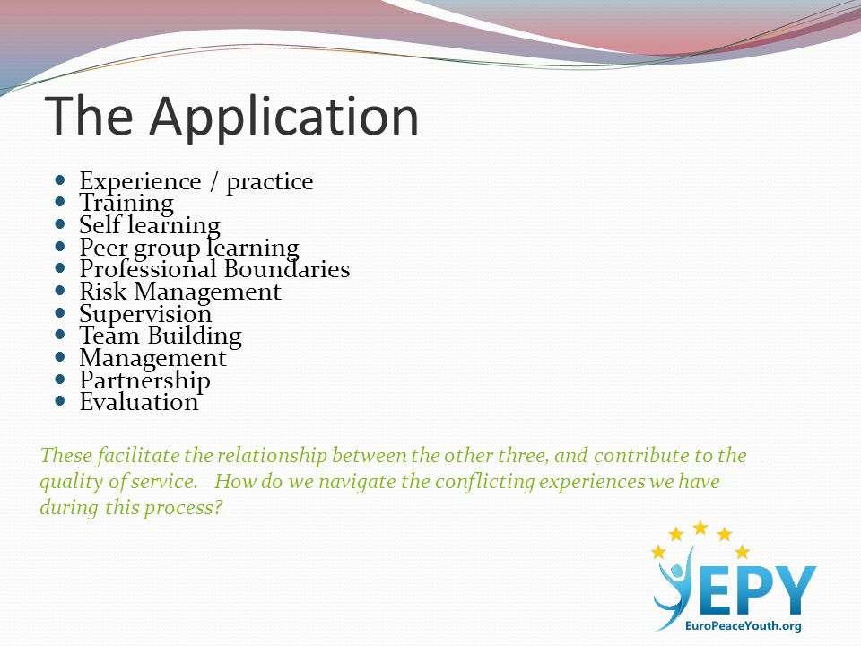The Application Experience / practice Training Self learning Peer group learning Professional Boundaries Risk Management Supervision Team Building Management Partnership Evaluation These facilitate the relationship between the other three, and contribute to the quality of service.