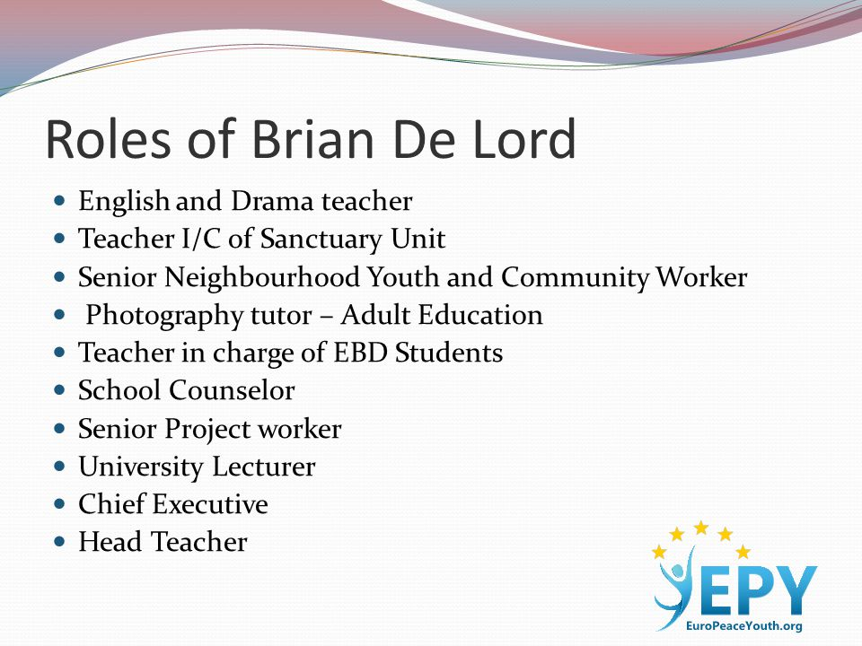 Roles of Brian De Lord English and Drama teacher Teacher I/C of Sanctuary Unit Senior Neighbourhood Youth and Community Worker Photography tutor – Adult Education Teacher in charge of EBD Students School Counselor Senior Project worker University Lecturer Chief Executive Head Teacher
