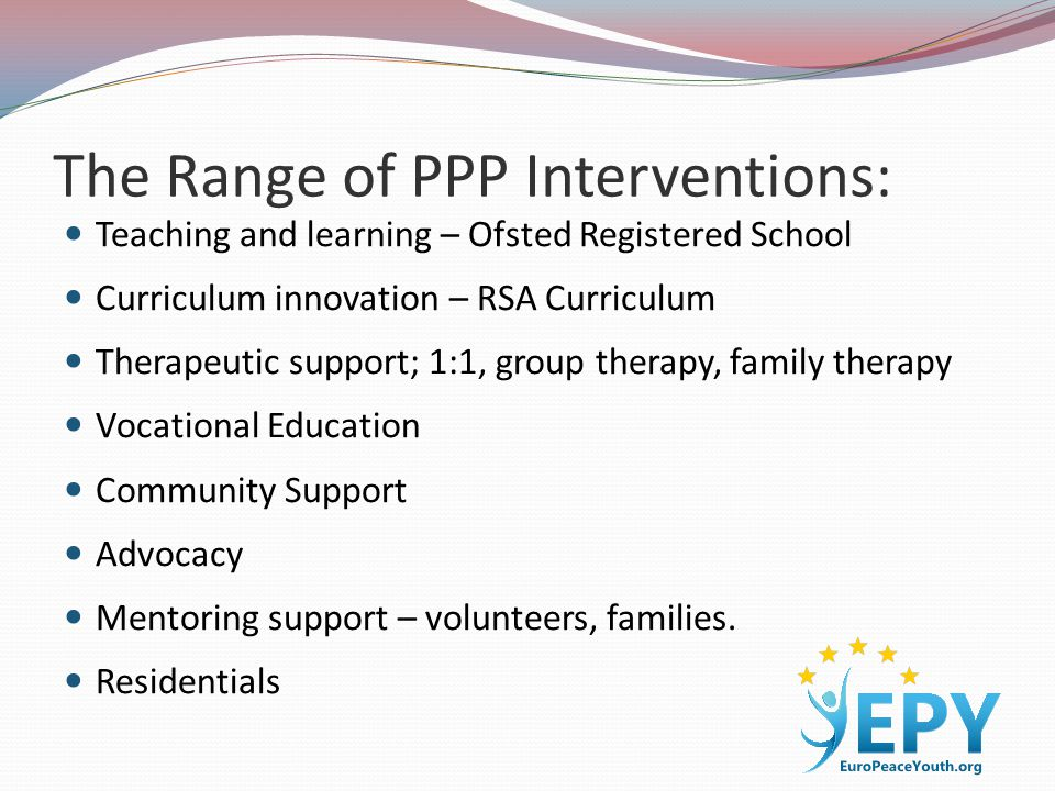 The Range of PPP Interventions: Teaching and learning – Ofsted Registered School Curriculum innovation – RSA Curriculum Therapeutic support; 1:1, group therapy, family therapy Vocational Education Community Support Advocacy Mentoring support – volunteers, families.