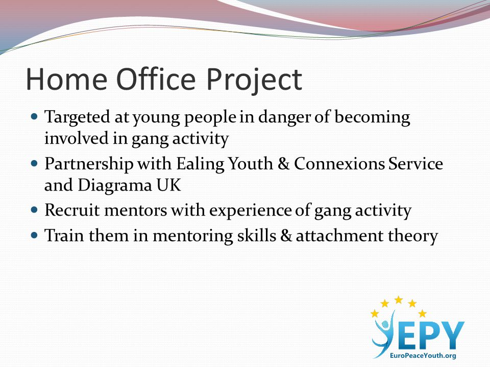 Home Office Project Targeted at young people in danger of becoming involved in gang activity Partnership with Ealing Youth & Connexions Service and Diagrama UK Recruit mentors with experience of gang activity Train them in mentoring skills & attachment theory