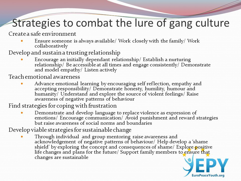 Strategies to combat the lure of gang culture Create a safe environment Ensure someone is always available/ Work closely with the family/ Work collaboratively Develop and sustain a trusting relationship Encourage an initially dependant relationship/ Establish a nurturing relationship/ Be accessible at all times and engage consistently/ Demonstrate and model empathy/ Listen actively Teach emotional awareness Advance emotional learning by encouraging self reflection, empathy and accepting responsibility/ Demonstrate honesty, humility, humour and humanity/ Understand and explore the source of violent feelings/ Raise awareness of negative patterns of behaviour Find strategies for coping with frustration Demonstrate and develop language to replace violence as expression of emotions/ Encourage communication/ Avoid punishment and reward strategies but raise awareness of social norms and boundaries Develop viable strategies for sustainable change Through individual and group mentoring raise awareness and acknowledgement of negative patterns of behaviour/ Help develop a 'shame shield' by exploring the concept and consequences of shame/ Explore positive life changes and plans for the future/ Support family members to ensure that changes are sustainable