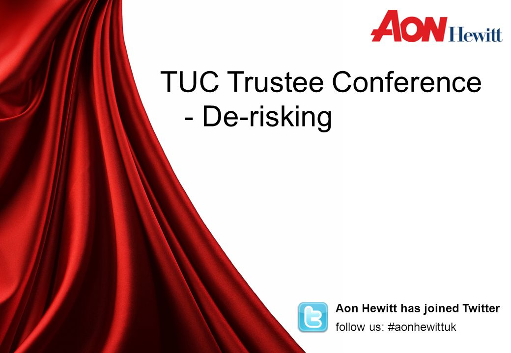 Aon Hewitt has joined Twitter follow us: #aonhewittuk TUC Trustee Conference - De-risking