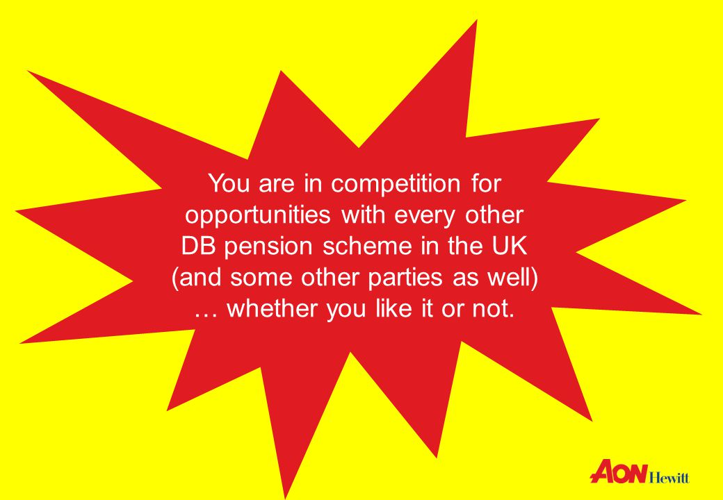 Aon Hewitt | TUC Trustee Conference 12 You are in competition for opportunities with every other DB pension scheme in the UK (and some other parties as well) … whether you like it or not.