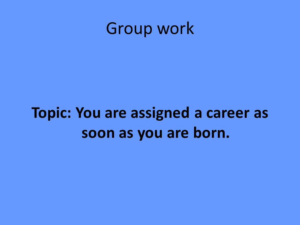 Group work Topic: You are assigned a career as soon as you are born.