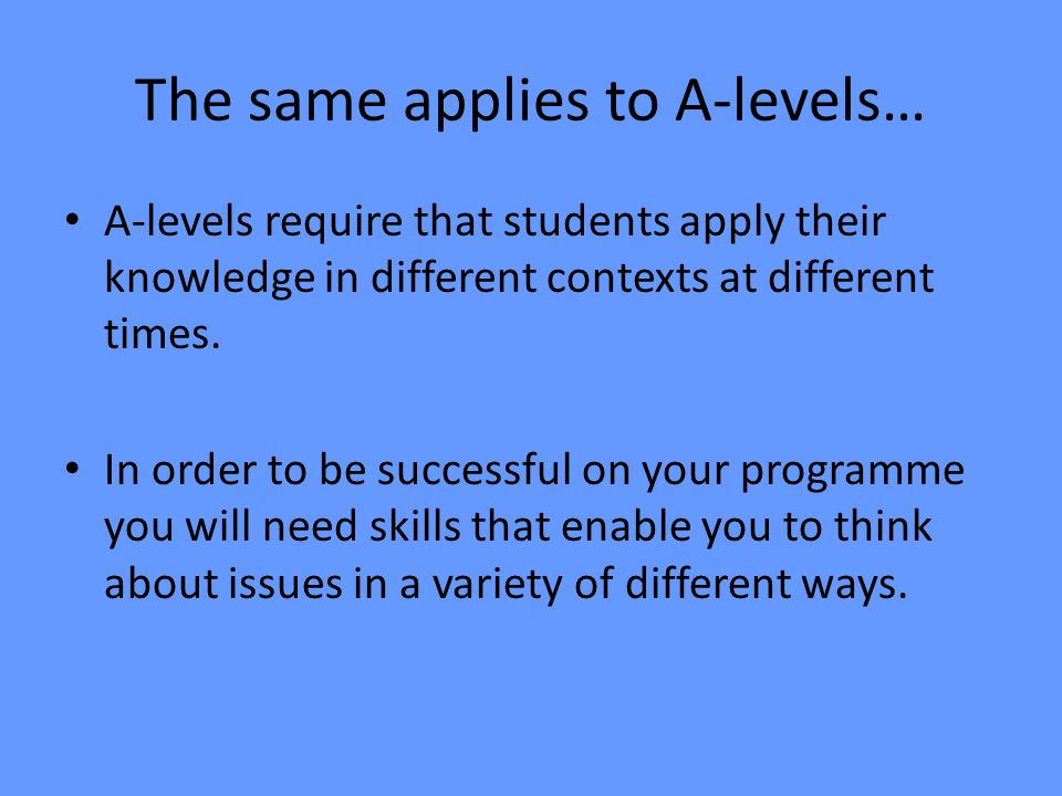 The same applies to A-levels… A-levels require that students apply their knowledge in different contexts at different times. In order to be successful
