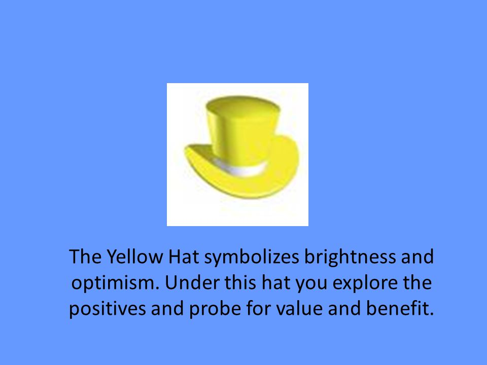 The Yellow Hat symbolizes brightness and optimism. Under this hat you explore the positives and probe for value and benefit.