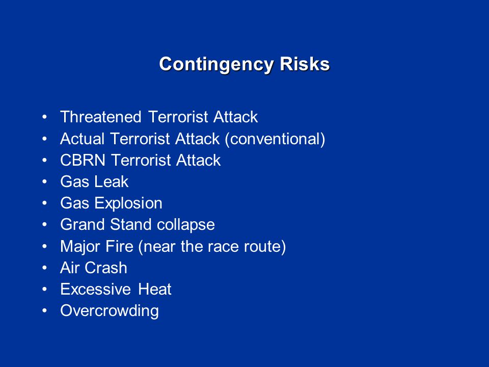 Contingency Risks Threatened Terrorist Attack Actual Terrorist Attack (conventional) CBRN Terrorist Attack Gas Leak Gas Explosion Grand Stand collapse Major Fire (near the race route) Air Crash Excessive Heat Overcrowding