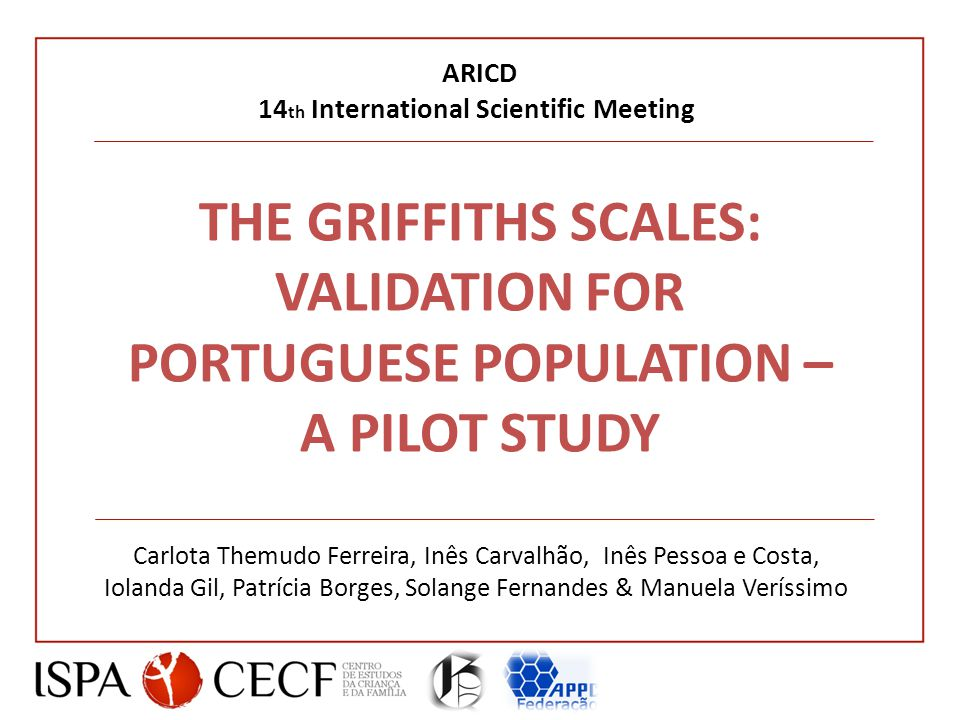 THE GRIFFITHS SCALES: VALIDATION FOR PORTUGUESE POPULATION – A PILOT STUDY Carlota Themudo Ferreira, Inês Carvalhão, Inês Pessoa e Costa, Iolanda Gil, Patrícia Borges, Solange Fernandes & Manuela Veríssimo ARICD 14 th International Scientific Meeting