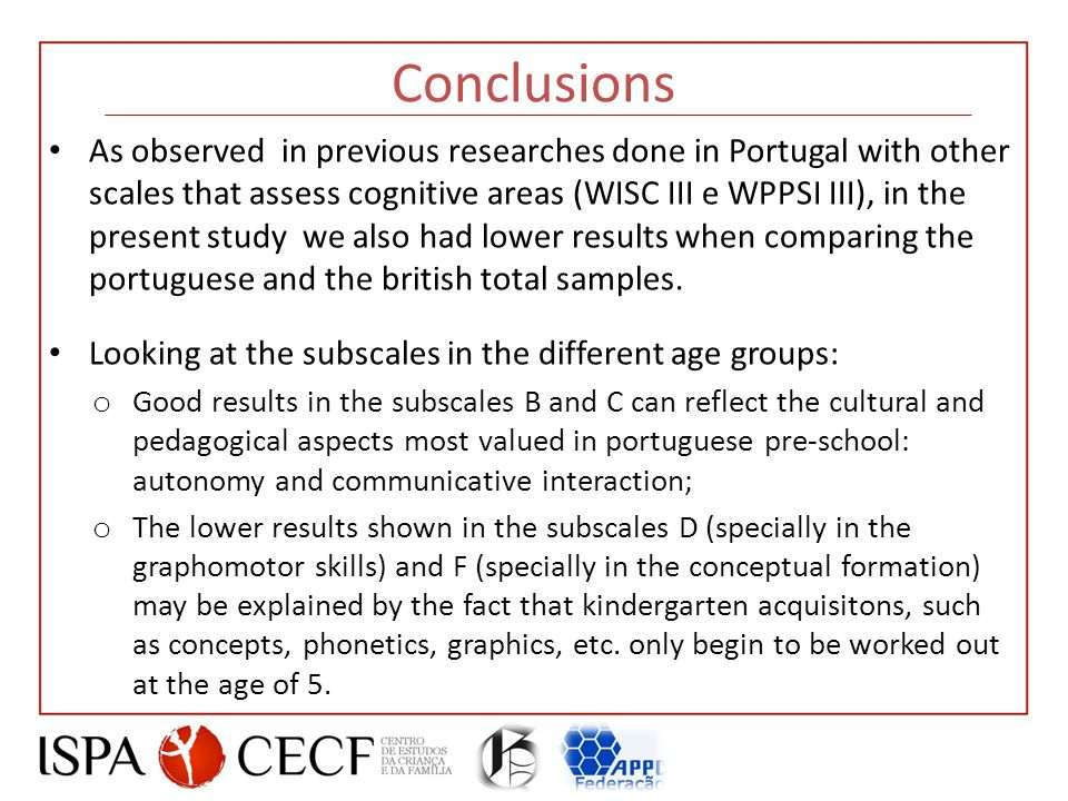 Conclusions As observed in previous researches done in Portugal with other scales that assess cognitive areas (WISC III e WPPSI III), in the present study we also had lower results when comparing the portuguese and the british total samples.