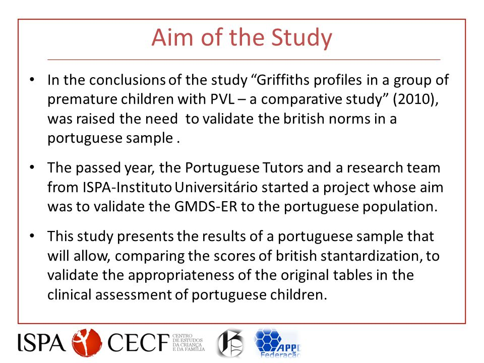 Aim of the Study In the conclusions of the study Griffiths profiles in a group of premature children with PVL – a comparative study (2010), was raised the need to validate the british norms in a portuguese sample.