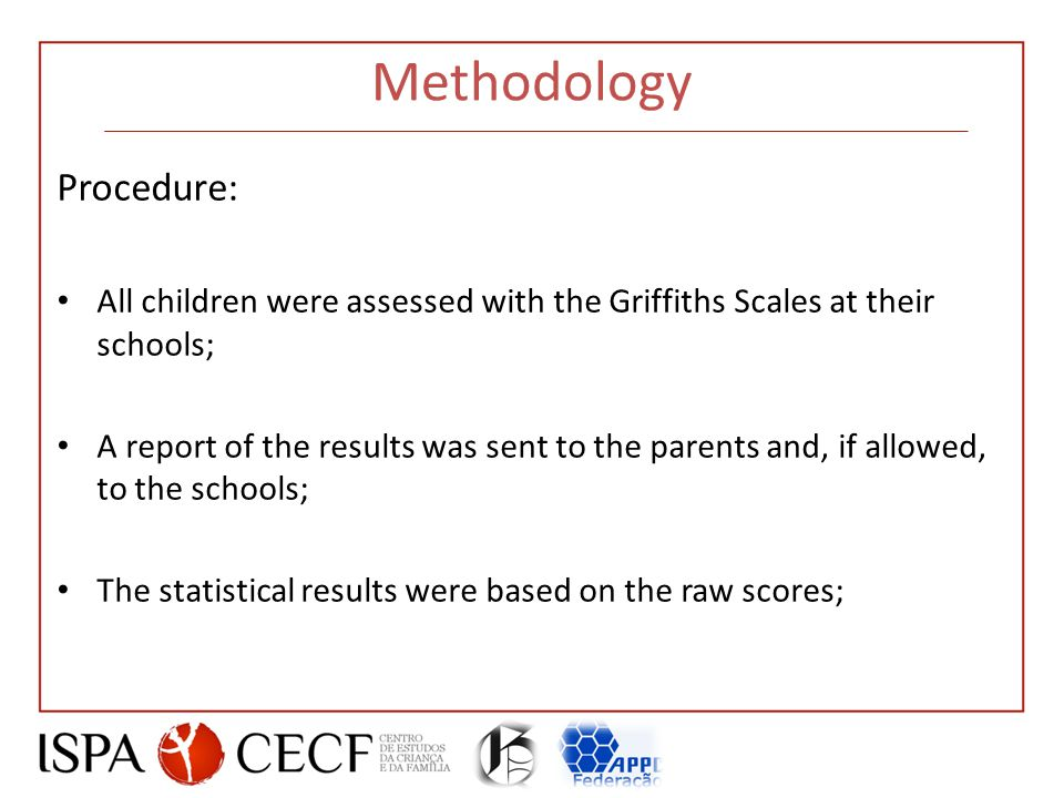 Methodology Procedure: All children were assessed with the Griffiths Scales at their schools; A report of the results was sent to the parents and, if allowed, to the schools; The statistical results were based on the raw scores;