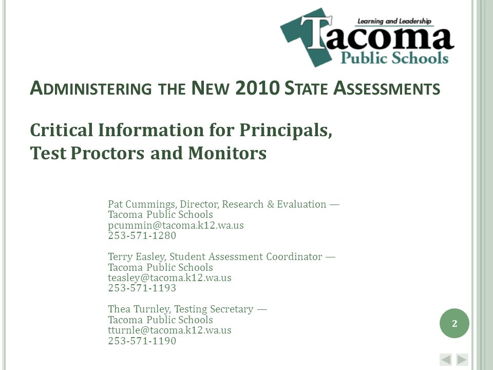 A DMINISTERING THE N EW 2010 S TATE A SSESSMENTS Critical Information for Principals, Test Proctors and Monitors Pat Cummings, Director, Research & Evaluation — Tacoma Public Schools pcummin@tacoma.k12.wa.us 253-571-1280 Terry Easley, Student Assessment Coordinator — Tacoma Public Schools teasley@tacoma.k12.wa.us 253-571-1193 Thea Turnley, Testing Secretary — Tacoma Public Schools tturnle@tacoma.k12.wa.us 253-571-1190 2