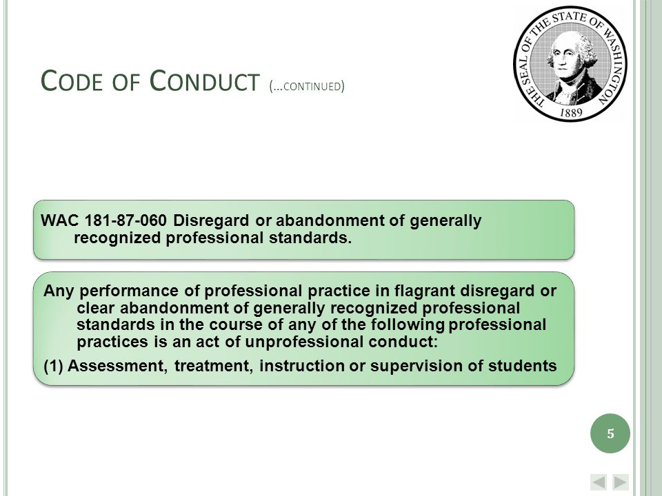 C ODE OF C ONDUCT (… CONTINUED ) WAC 181-87-060 Disregard or abandonment of generally recognized professional standards.