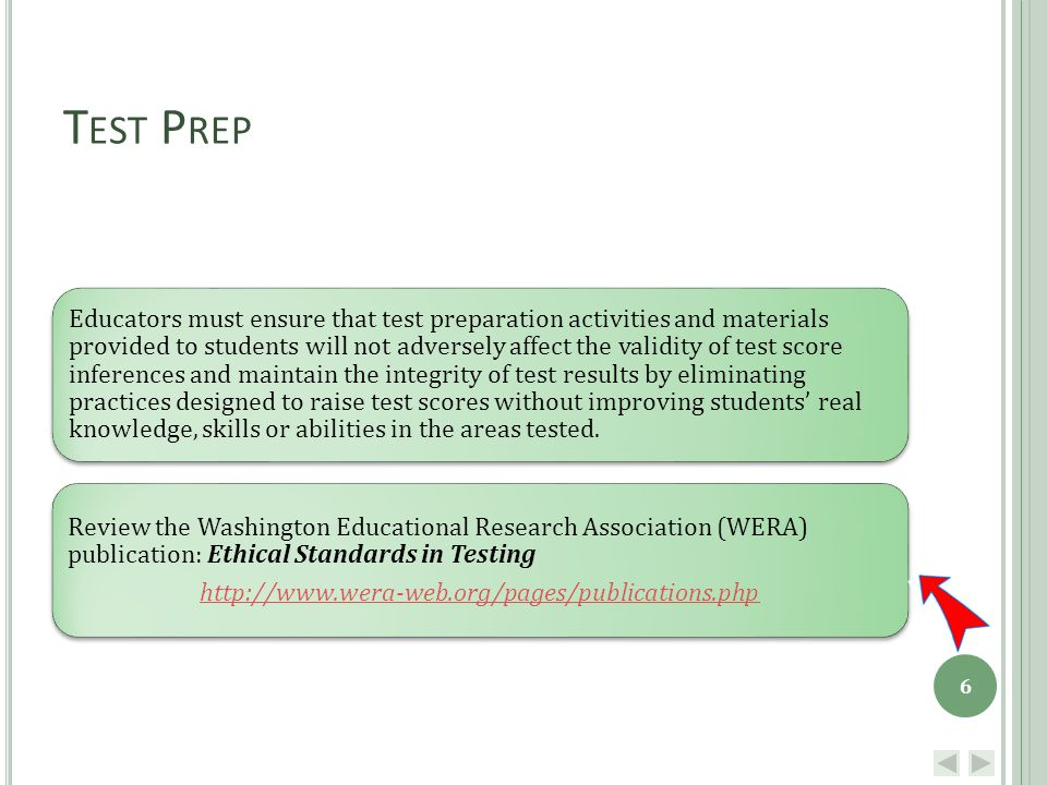 T EST P REP Educators must ensure that test preparation activities and materials provided to students will not adversely affect the validity of test score inferences and maintain the integrity of test results by eliminating practices designed to raise test scores without improving students' real knowledge, skills or abilities in the areas tested.