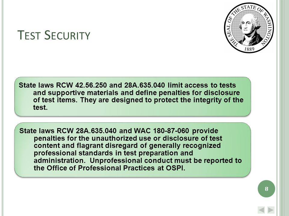 T EST S ECURITY State laws RCW 42.56.250 and 28A.635.040 limit access to tests and supportive materials and define penalties for disclosure of test items.