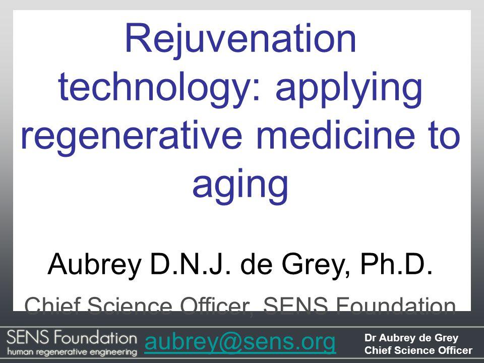 Dr Aubrey de Grey Chief Science Officer Rejuvenation technology: applying regenerative medicine to aging Aubrey D.N.J.