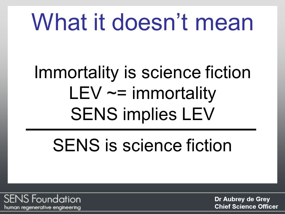 Dr Aubrey de Grey Chief Science Officer Immortality is science fiction LEV ~= immortality SENS implies LEV SENS is science fiction What it doesn't mean