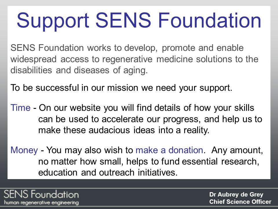 Dr Aubrey de Grey Chief Science Officer Support SENS Foundation SENS Foundation works to develop, promote and enable widespread access to regenerative medicine solutions to the disabilities and diseases of aging.