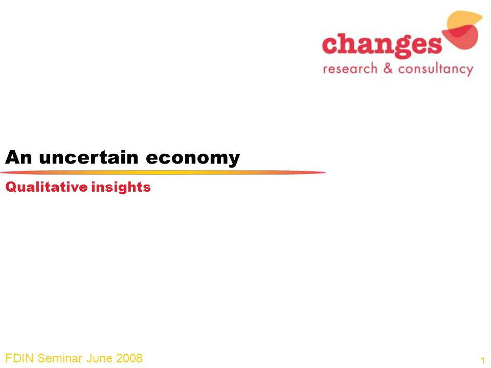 An uncertain economy FDIN Seminar June 2008 Qualitative insights 1