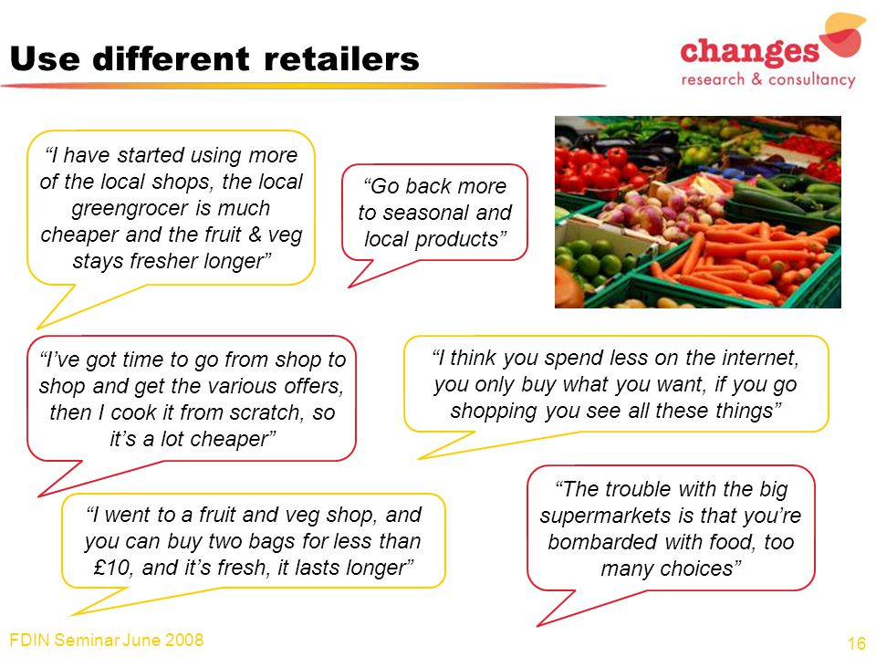 "Use different retailers FDIN Seminar June 2008 16 ""I have started using more of the local shops, the local greengrocer is much cheaper and the fruit &"
