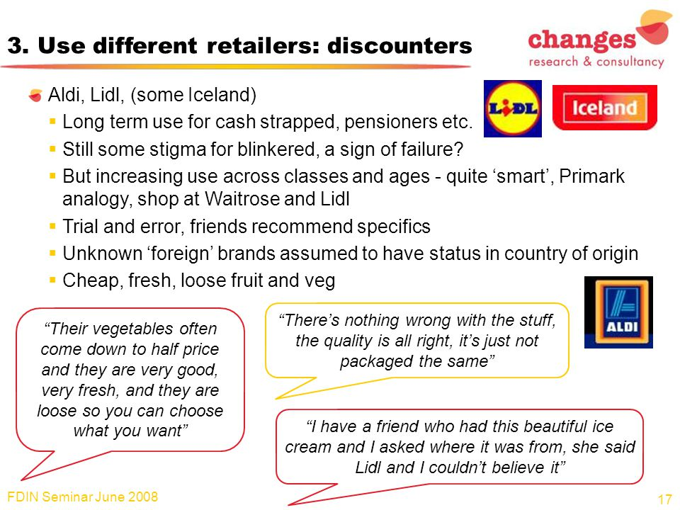 3. Use different retailers: discounters Aldi, Lidl, (some Iceland)  Long term use for cash strapped, pensioners etc.  Still some stigma for blinkere