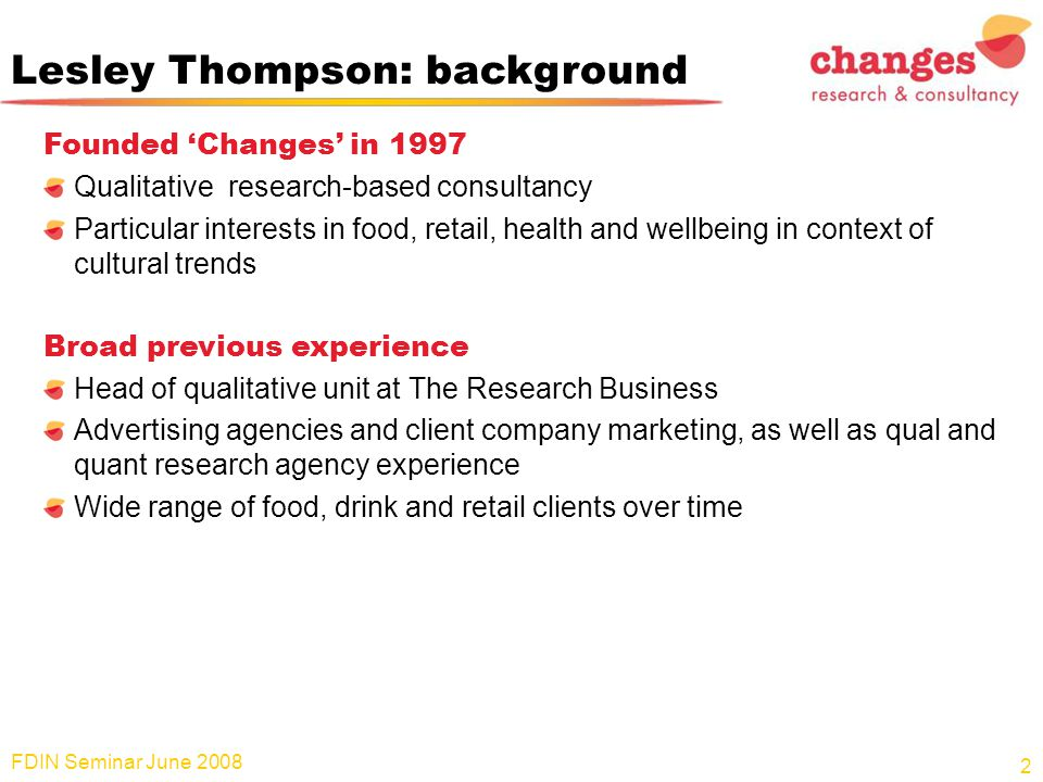Lesley Thompson: background Founded 'Changes' in 1997 Qualitative research-based consultancy Particular interests in food, retail, health and wellbeing in context of cultural trends Broad previous experience Head of qualitative unit at The Research Business Advertising agencies and client company marketing, as well as qual and quant research agency experience Wide range of food, drink and retail clients over time FDIN Seminar June 2008 2