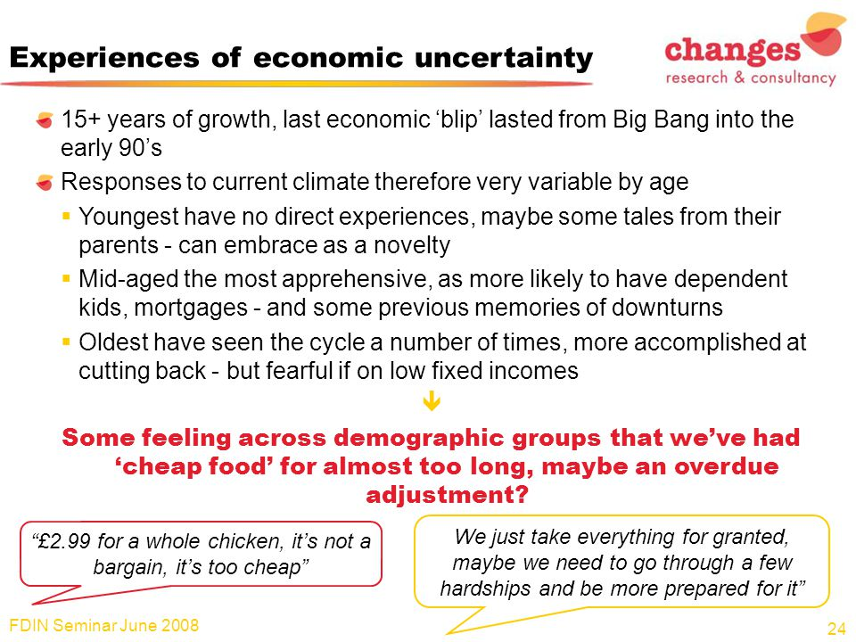 Experiences of economic uncertainty 15+ years of growth, last economic 'blip' lasted from Big Bang into the early 90's Responses to current climate therefore very variable by age  Youngest have no direct experiences, maybe some tales from their parents - can embrace as a novelty  Mid-aged the most apprehensive, as more likely to have dependent kids, mortgages - and some previous memories of downturns  Oldest have seen the cycle a number of times, more accomplished at cutting back - but fearful if on low fixed incomes  Some feeling across demographic groups that we've had 'cheap food' for almost too long, maybe an overdue adjustment.