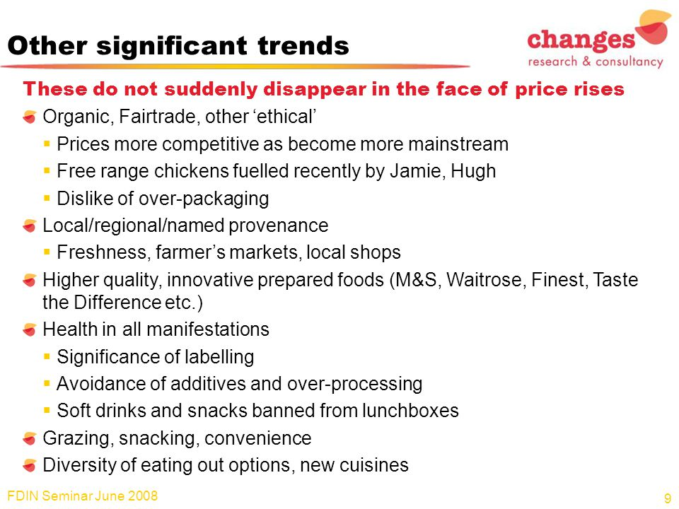 Other significant trends These do not suddenly disappear in the face of price rises Organic, Fairtrade, other 'ethical'  Prices more competitive as become more mainstream  Free range chickens fuelled recently by Jamie, Hugh  Dislike of over-packaging Local/regional/named provenance  Freshness, farmer's markets, local shops Higher quality, innovative prepared foods (M&S, Waitrose, Finest, Taste the Difference etc.) Health in all manifestations  Significance of labelling  Avoidance of additives and over-processing  Soft drinks and snacks banned from lunchboxes Grazing, snacking, convenience Diversity of eating out options, new cuisines FDIN Seminar June 2008 9