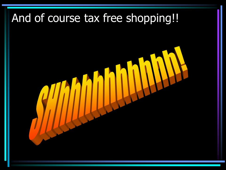 And of course tax free shopping!!