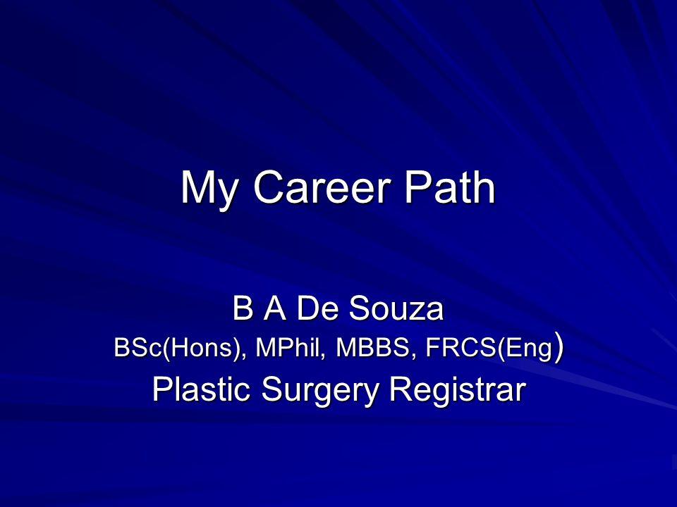 My Career Path B A De Souza BSc(Hons), MPhil, MBBS, FRCS(Eng ) Plastic Surgery Registrar