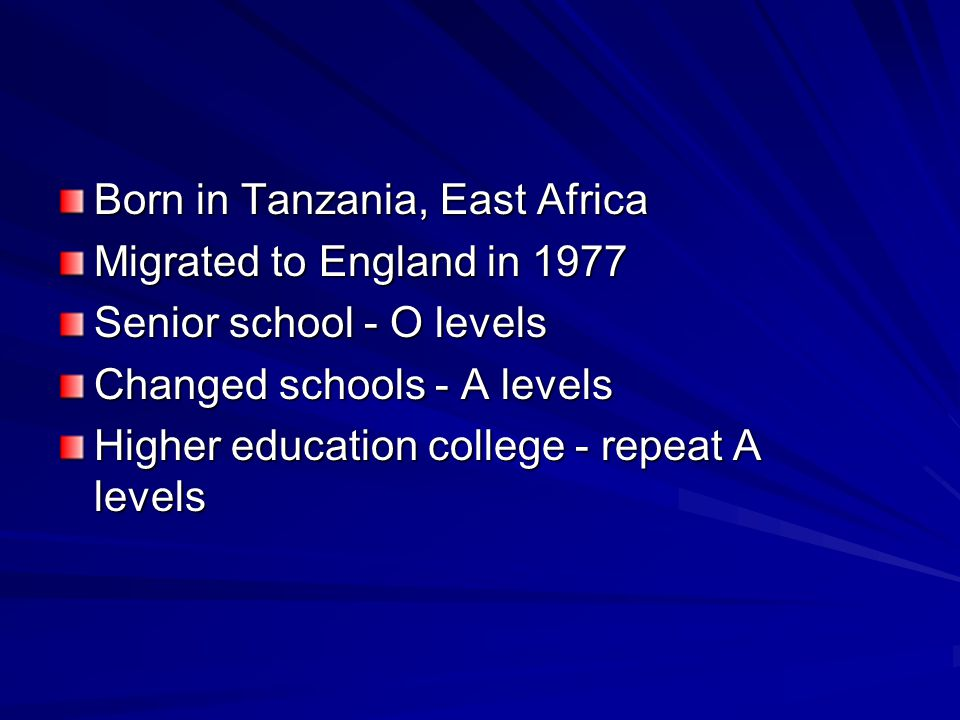 Born in Tanzania, East Africa Migrated to England in 1977 Senior school - O levels Changed schools - A levels Higher education college - repeat A levels
