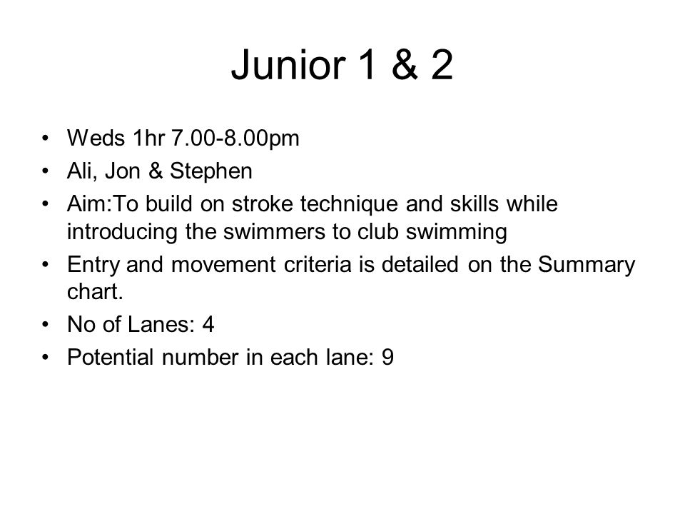 Junior 1 & 2 Weds 1hr 7.00-8.00pm Ali, Jon & Stephen Aim:To build on stroke technique and skills while introducing the swimmers to club swimming Entry and movement criteria is detailed on the Summary chart.