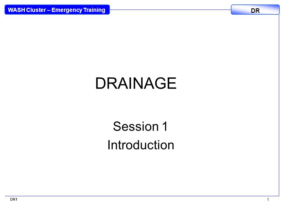 WASH Cluster – Emergency Training DR DR1 1 DRAINAGE Session 1 Introduction