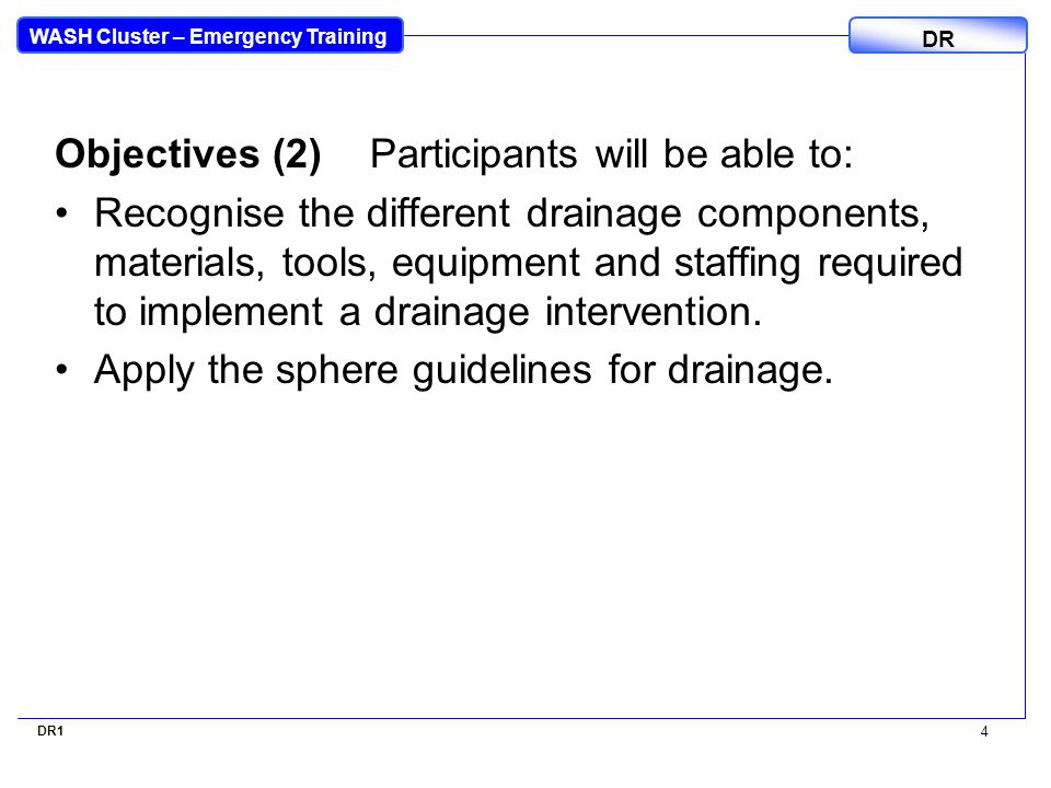 WASH Cluster – Emergency Training DR Objectives (2)Participants will be able to: Recognise the different drainage components, materials, tools, equipment and staffing required to implement a drainage intervention.