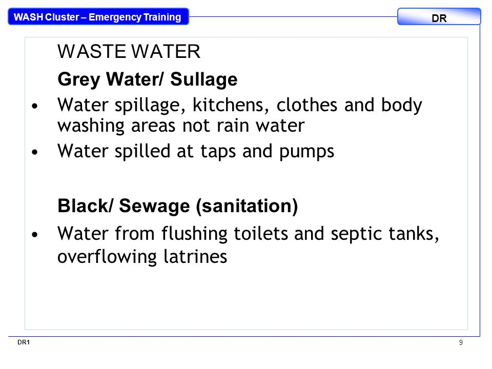 WASH Cluster – Emergency Training DR WASTE WATER Grey Water/ Sullage Water spillage, kitchens, clothes and body washing areas not rain water Water spi