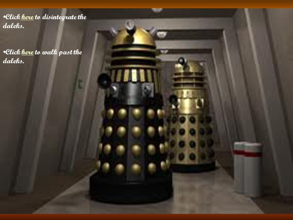 Click here to disintegrate the daleks. here Click here to walk past the daleks.here
