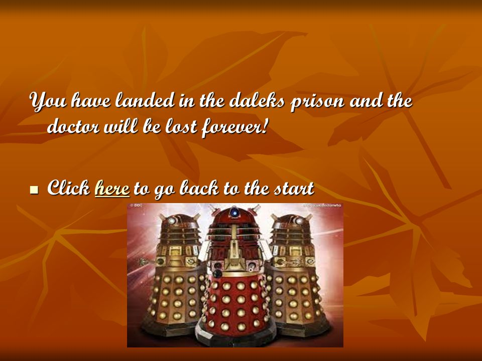 You have landed in the daleks prison and the doctor will be lost forever! Click here to go back to the start Click here to go back to the starthere