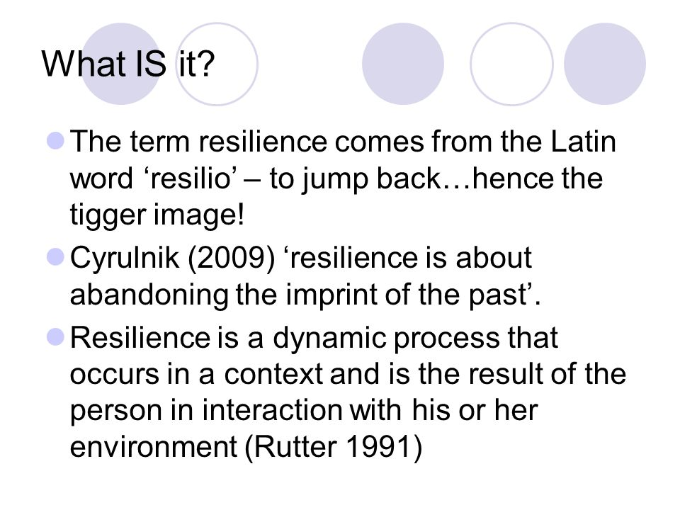What IS it? The term resilience comes from the Latin word 'resilio' – to jump back…hence the tigger image! Cyrulnik (2009) 'resilience is about abando