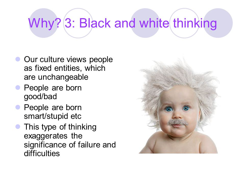 Why? 3: Black and white thinking Our culture views people as fixed entities, which are unchangeable People are born good/bad People are born smart/stu